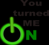 you turned me on